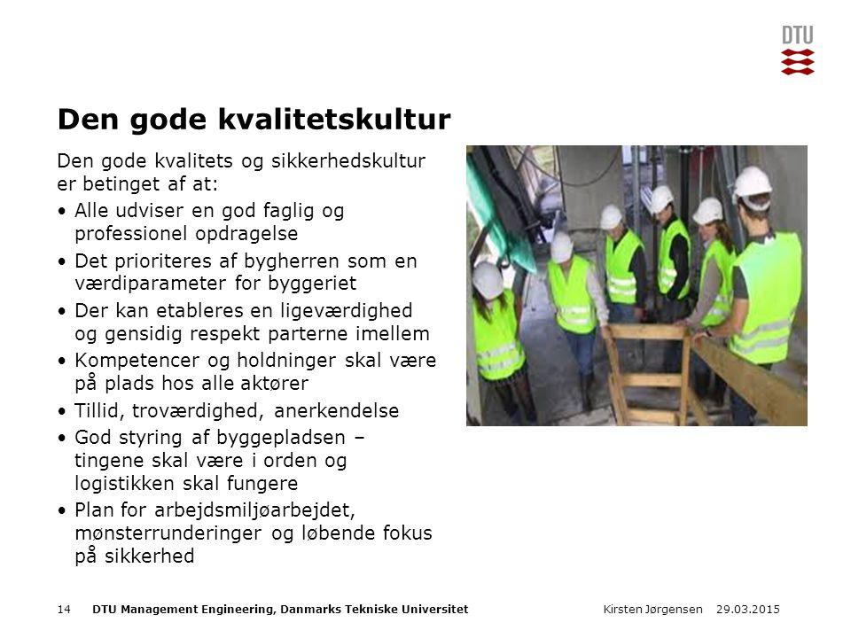DTU Management Engineering, Danmarks Tekniske Universitet Add Presentation Title in Footer via Insert ; Header & Footer Den gode kvalitetskultur Den gode kvalitets og sikkerhedskultur er betinget af at: Alle udviser en god faglig og professionel opdragelse Det prioriteres af bygherren som en værdiparameter for byggeriet Der kan etableres en ligeværdighed og gensidig respekt parterne imellem Kompetencer og holdninger skal være på plads hos alle aktører Tillid, troværdighed, anerkendelse God styring af byggepladsen – tingene skal være i orden og logistikken skal fungere Plan for arbejdsmiljøarbejdet, mønsterrunderinger og løbende fokus på sikkerhed Kirsten Jørgensen1429.03.2015