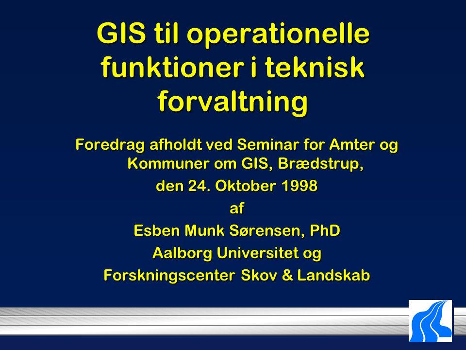 GIS til operationelle funktioner i teknisk forvaltning Foredrag afholdt ved Seminar for Amter og Kommuner om GIS, Brædstrup, den 24.