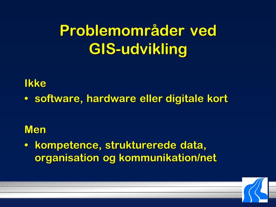 Problemområder ved GIS-udvikling Ikke software, hardware eller digitale kortsoftware, hardware eller digitale kortMen kompetence, strukturerede data, organisation og kommunikation/netkompetence, strukturerede data, organisation og kommunikation/net