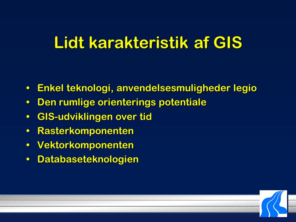 Lidt karakteristik af GIS Enkel teknologi, anvendelsesmuligheder legioEnkel teknologi, anvendelsesmuligheder legio Den rumlige orienterings potentialeDen rumlige orienterings potentiale GIS-udviklingen over tidGIS-udviklingen over tid RasterkomponentenRasterkomponenten VektorkomponentenVektorkomponenten DatabaseteknologienDatabaseteknologien