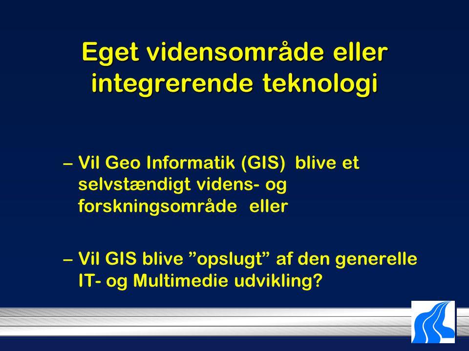 Eget vidensområde eller integrerende teknologi –Vil Geo Informatik (GIS) blive et selvstændigt videns- og forskningsområde eller –Vil GIS blive opslugt af den generelle IT- og Multimedie udvikling