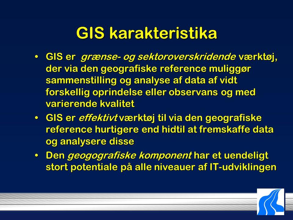GIS karakteristika GIS er grænse- og sektoroverskridende værktøj, der via den geografiske reference muliggør sammenstilling og analyse af data af vidt forskellig oprindelse eller observans og med varierende kvalitetGIS er grænse- og sektoroverskridende værktøj, der via den geografiske reference muliggør sammenstilling og analyse af data af vidt forskellig oprindelse eller observans og med varierende kvalitet GIS er effektivt værktøj til via den geografiske reference hurtigere end hidtil at fremskaffe data og analysere disseGIS er effektivt værktøj til via den geografiske reference hurtigere end hidtil at fremskaffe data og analysere disse Den geogografiske komponent har et uendeligt stort potentiale på alle niveauer af IT-udviklingenDen geogografiske komponent har et uendeligt stort potentiale på alle niveauer af IT-udviklingen