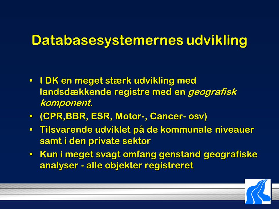Databasesystemernes udvikling I DK en meget stærk udvikling med landsdækkende registre med en geografisk komponent.I DK en meget stærk udvikling med landsdækkende registre med en geografisk komponent.