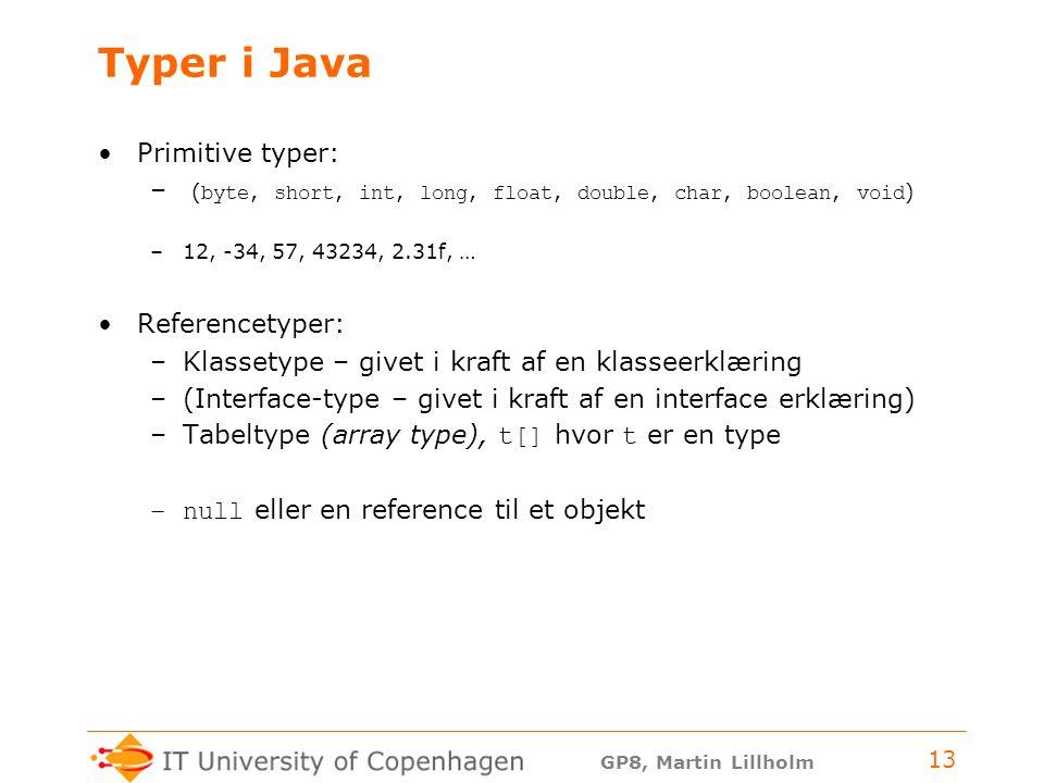 GP8, Martin Lillholm 13 Typer i Java Primitive typer: – ( byte, short, int, long, float, double, char, boolean, void ) –12, -34, 57, 43234, 2.31f, … Referencetyper: –Klassetype – givet i kraft af en klasseerklæring –(Interface-type – givet i kraft af en interface erklæring) –Tabeltype (array type), t[] hvor t er en type –null eller en reference til et objekt