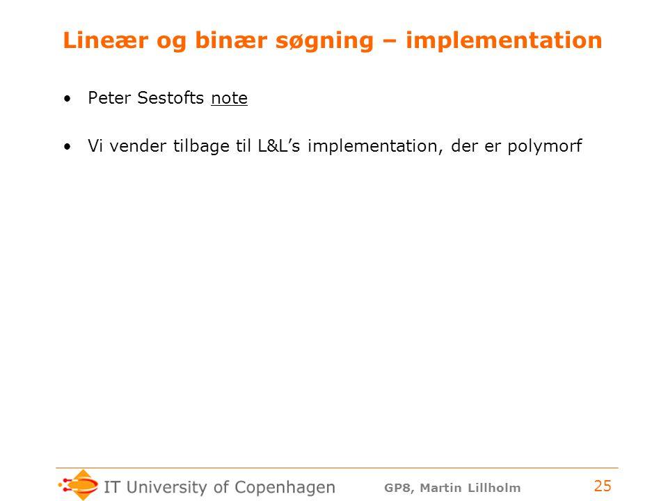 GP8, Martin Lillholm 25 Lineær og binær søgning – implementation Peter Sestofts notenote Vi vender tilbage til L&L's implementation, der er polymorf
