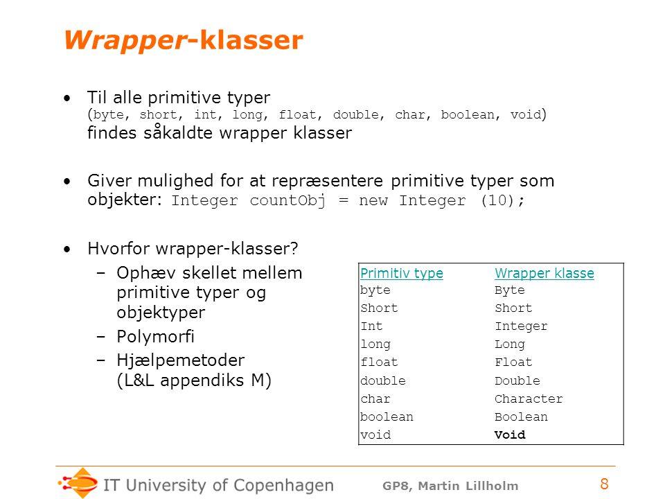 GP8, Martin Lillholm 8 Wrapper-klasser Til alle primitive typer ( byte, short, int, long, float, double, char, boolean, void ) findes såkaldte wrapper klasser Giver mulighed for at repræsentere primitive typer som objekter: Integer countObj = new Integer (10); Hvorfor wrapper-klasser.