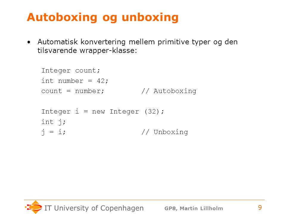 GP8, Martin Lillholm 9 Autoboxing og unboxing Automatisk konvertering mellem primitive typer og den tilsvarende wrapper-klasse: Integer count; int number = 42; count = number; // Autoboxing Integer i = new Integer (32); int j; j = i; // Unboxing