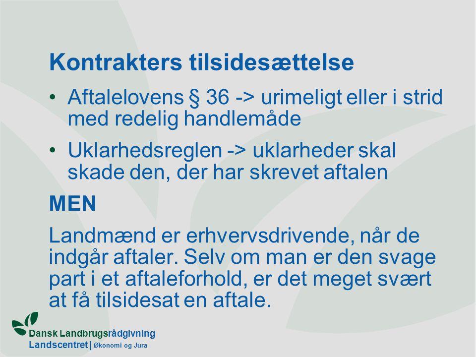 Dansk Landbrugsrådgivning Landscentret | Økonomi og Jura Kontrakters tilsidesættelse Aftalelovens § 36 -> urimeligt eller i strid med redelig handlemåde Uklarhedsreglen -> uklarheder skal skade den, der har skrevet aftalen MEN Landmænd er erhvervsdrivende, når de indgår aftaler.
