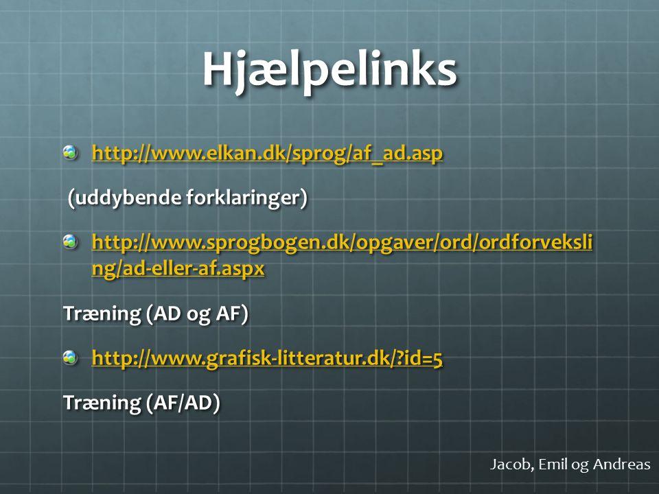 Hjælpelinks http://www.elkan.dk/sprog/af_ad.asp (uddybende forklaringer) (uddybende forklaringer) http://www.sprogbogen.dk/opgaver/ord/ordforveksli ng/ad-eller-af.aspx http://www.sprogbogen.dk/opgaver/ord/ordforveksli ng/ad-eller-af.aspx Træning (AD og AF) http://www.grafisk-litteratur.dk/ id=5 Træning (AF/AD) Jacob, Emil og Andreas