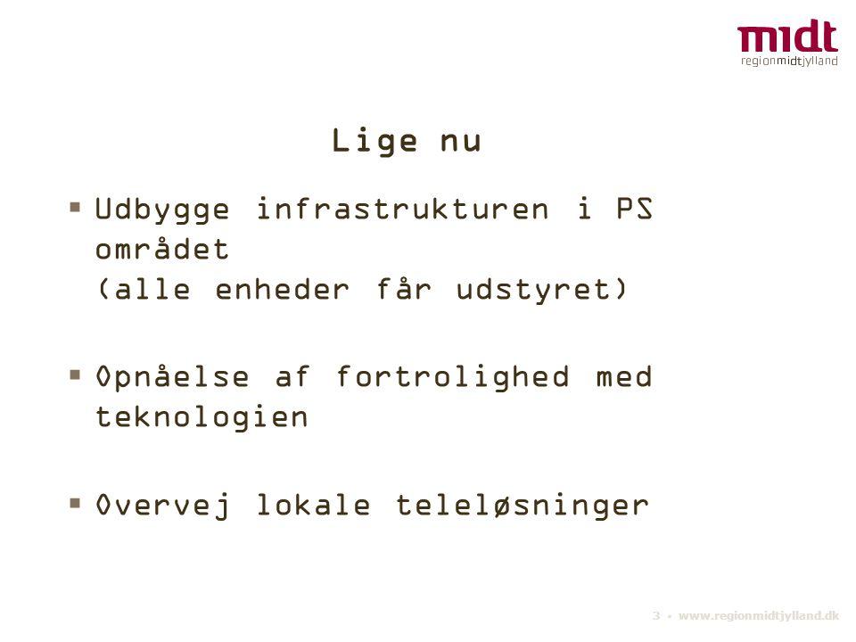 3 ▪ www.regionmidtjylland.dk Lige nu  Udbygge infrastrukturen i PS området (alle enheder får udstyret)  Opnåelse af fortrolighed med teknologien  Overvej lokale teleløsninger