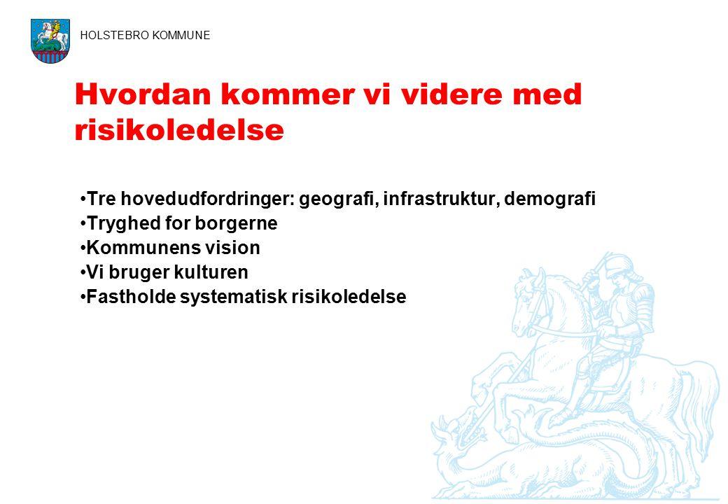Hvordan kommer vi videre med risikoledelse HOLSTEBRO KOMMUNE Tre hovedudfordringer: geografi, infrastruktur, demografi Tryghed for borgerne Kommunens vision Vi bruger kulturen Fastholde systematisk risikoledelse