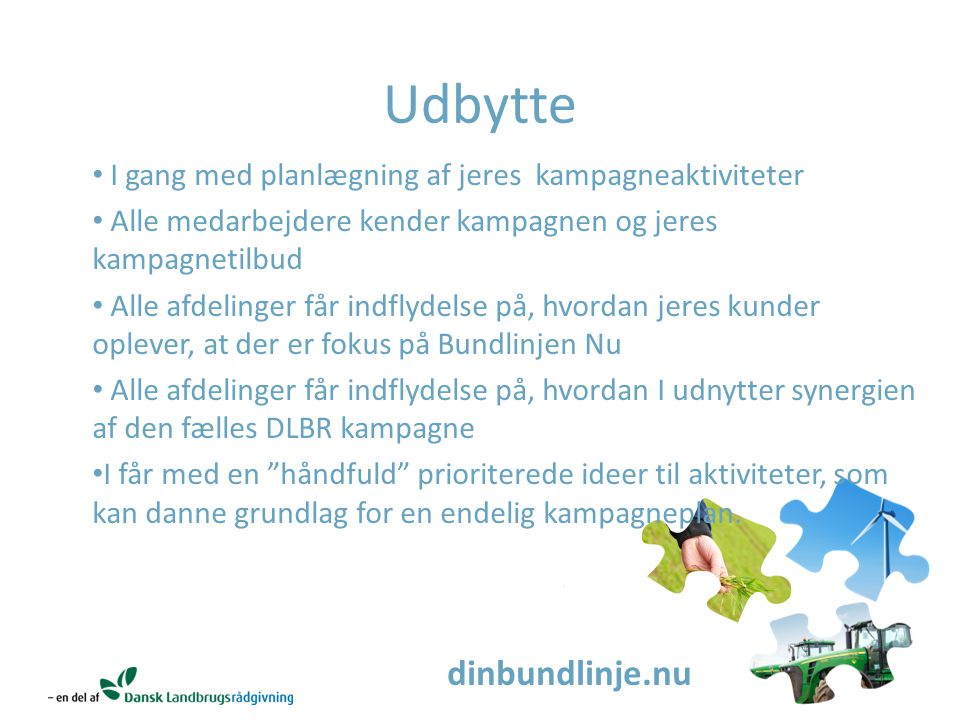 dinbundlinje.nu Udbytte I gang med planlægning af jeres kampagneaktiviteter Alle medarbejdere kender kampagnen og jeres kampagnetilbud Alle afdelinger får indflydelse på, hvordan jeres kunder oplever, at der er fokus på Bundlinjen Nu Alle afdelinger får indflydelse på, hvordan I udnytter synergien af den fælles DLBR kampagne I får med en håndfuld prioriterede ideer til aktiviteter, som kan danne grundlag for en endelig kampagneplan.