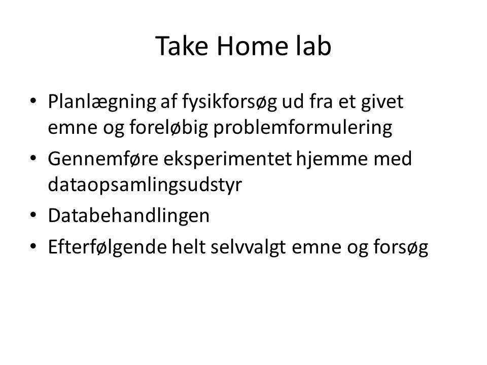 Take Home lab Planlægning af fysikforsøg ud fra et givet emne og foreløbig problemformulering Gennemføre eksperimentet hjemme med dataopsamlingsudstyr Databehandlingen Efterfølgende helt selvvalgt emne og forsøg