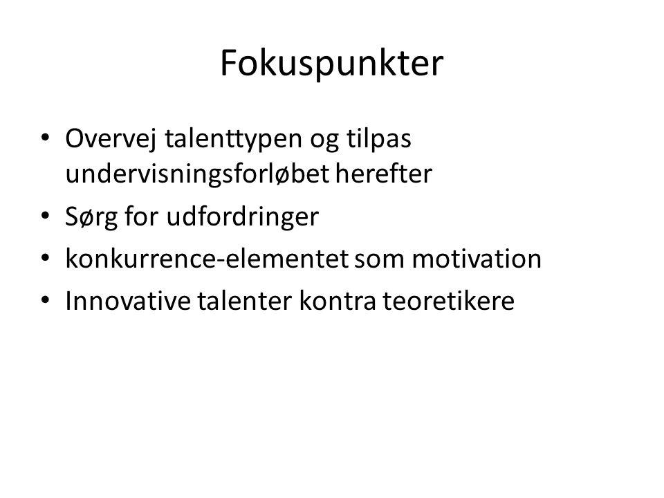 Fokuspunkter Overvej talenttypen og tilpas undervisningsforløbet herefter Sørg for udfordringer konkurrence-elementet som motivation Innovative talenter kontra teoretikere