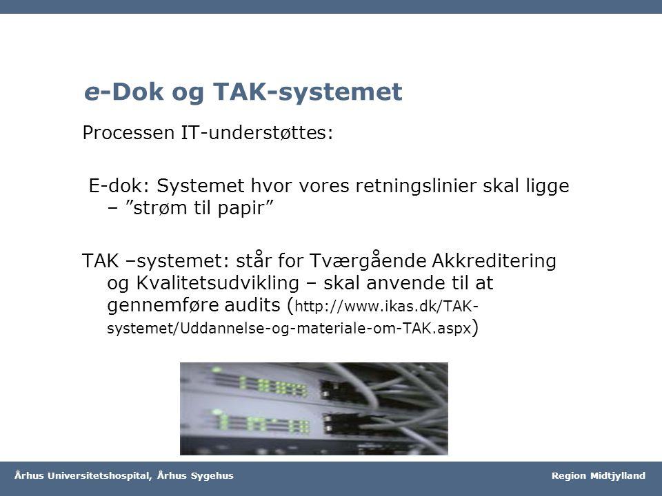Region Midtjylland Århus Universitetshospital, Århus Sygehus Region Midtjylland e-Dok og TAK-systemet Processen IT-understøttes: E-dok: Systemet hvor vores retningslinier skal ligge – strøm til papir TAK –systemet: står for Tværgående Akkreditering og Kvalitetsudvikling – skal anvende til at gennemføre audits ( http://www.ikas.dk/TAK- systemet/Uddannelse-og-materiale-om-TAK.aspx )