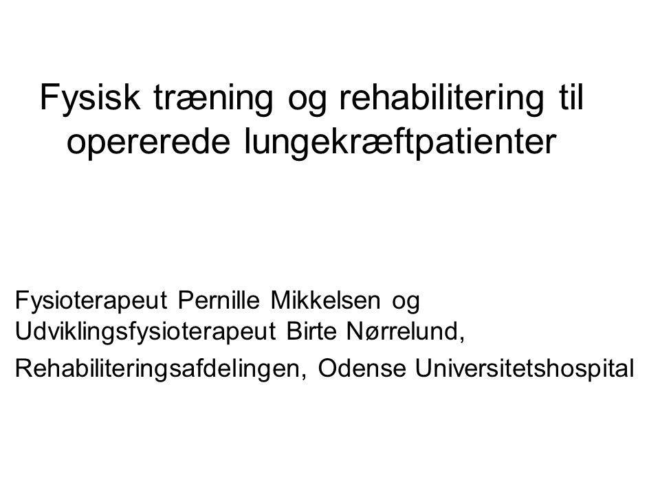 Fysisk træning og rehabilitering til opererede lungekræftpatienter Fysioterapeut Pernille Mikkelsen og Udviklingsfysioterapeut Birte Nørrelund, Rehabiliteringsafdelingen, Odense Universitetshospital