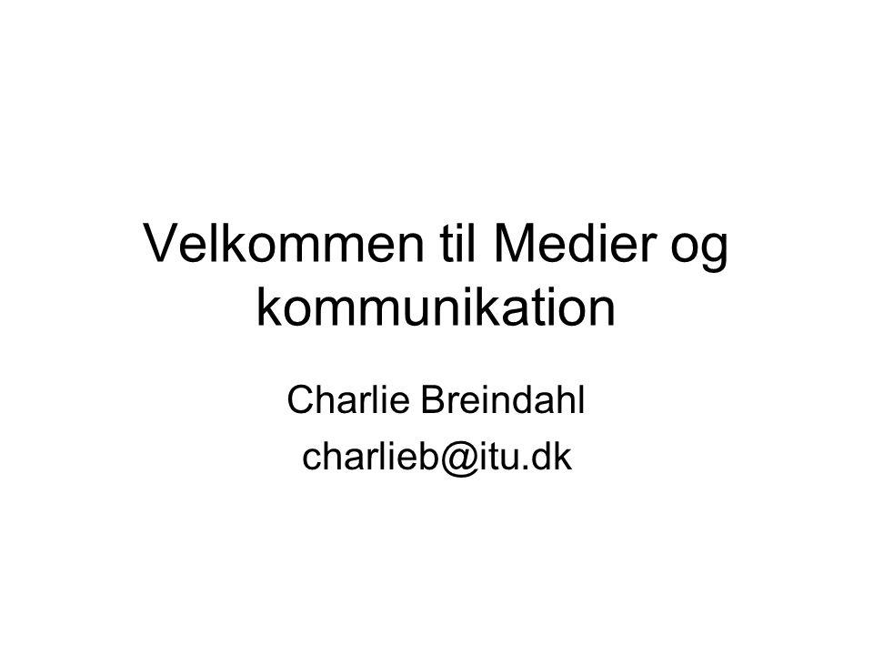 Velkommen til Medier og kommunikation Charlie Breindahl charlieb@itu.dk