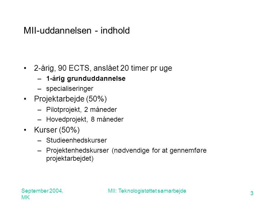September 2004, MK MII: Teknologistøttet samarbejde 3 MII-uddannelsen - indhold 2-årig, 90 ECTS, anslået 20 timer pr uge –1-årig grunduddannelse –specialiseringer Projektarbejde (50%) –Pilotprojekt, 2 måneder –Hovedprojekt, 8 måneder Kurser (50%) –Studieenhedskurser –Projektenhedskurser (nødvendige for at gennemføre projektarbejdet)
