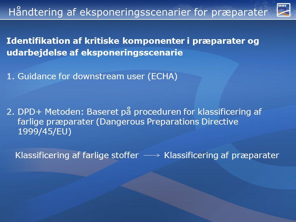 Håndtering af eksponeringsscenarier for præparater Identifikation af kritiske komponenter i præparater og udarbejdelse af eksponeringsscenarie 1.Guidance for downstream user (ECHA) 2.DPD+ Metoden: Baseret på proceduren for klassificering af farlige præparater (Dangerous Preparations Directive 1999/45/EU) Klassificering af farlige stoffer Klassificering af præparater