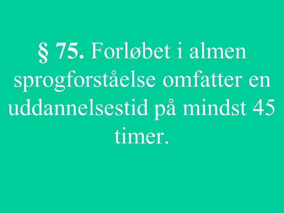 § 75. Forløbet i almen sprogforståelse omfatter en uddannelsestid på mindst 45 timer.