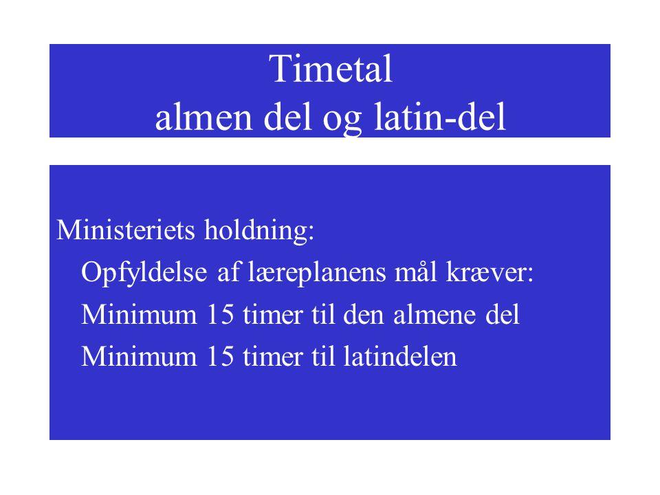 Timetal almen del og latin-del Ministeriets holdning: Opfyldelse af læreplanens mål kræver: Minimum 15 timer til den almene del Minimum 15 timer til latindelen