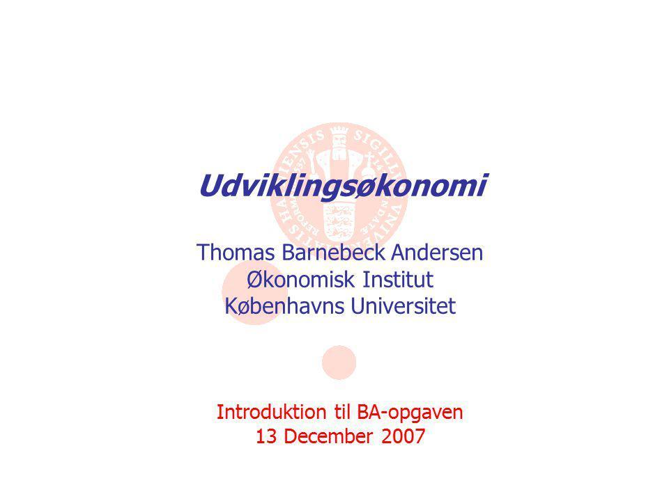 Udviklingsøkonomi Thomas Barnebeck Andersen Økonomisk Institut Københavns Universitet Introduktion til BA-opgaven 13 December 2007