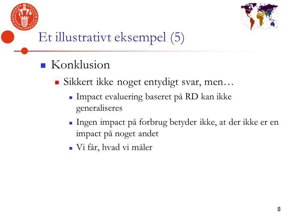 8 Et illustrativt eksempel (5) Konklusion Sikkert ikke noget entydigt svar, men… Impact evaluering baseret på RD kan ikke generaliseres Ingen impact på forbrug betyder ikke, at der ikke er en impact på noget andet Vi får, hvad vi måler