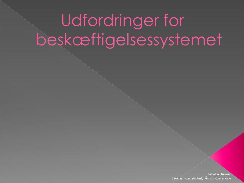 Udfordringer for beskæftigelsessystemet Vibeke Jensen Beskæftigelseschef, Århus Kommune