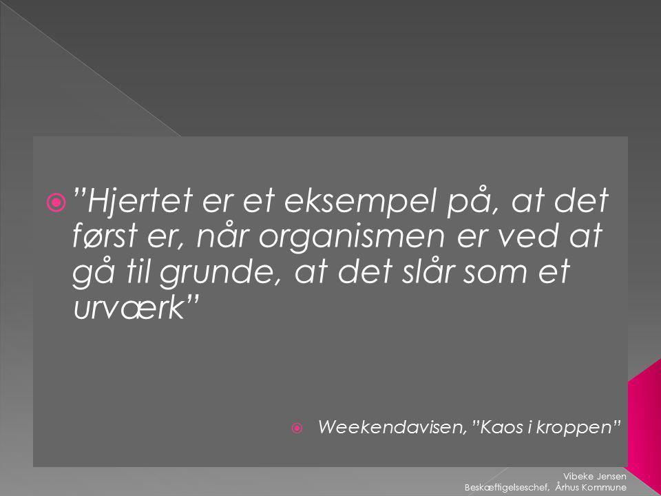  Hjertet er et eksempel på, at det først er, når organismen er ved at gå til grunde, at det slår som et urværk  Weekendavisen, Kaos i kroppen Vibeke Jensen Beskæftigelseschef, Århus Kommune