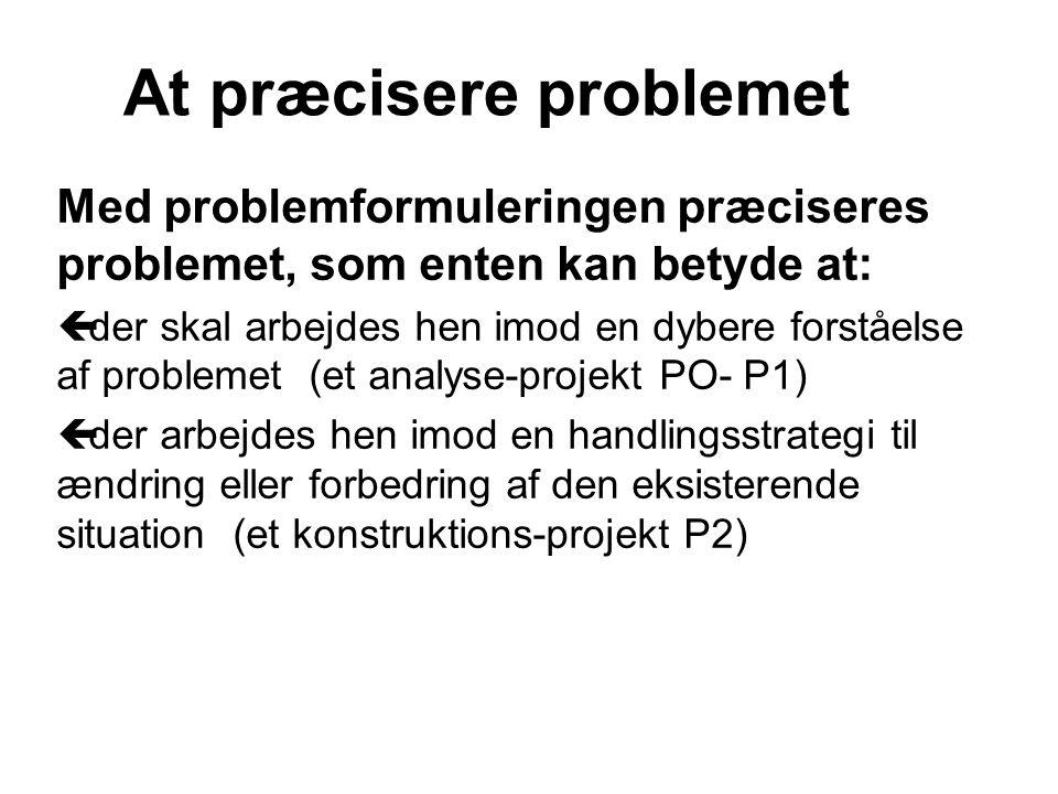 Med problemformuleringen præciseres problemet, som enten kan betyde at: ç der skal arbejdes hen imod en dybere forståelse af problemet (et analyse-projekt PO- P1) ç der arbejdes hen imod en handlingsstrategi til ændring eller forbedring af den eksisterende situation (et konstruktions-projekt P2) At præcisere problemet