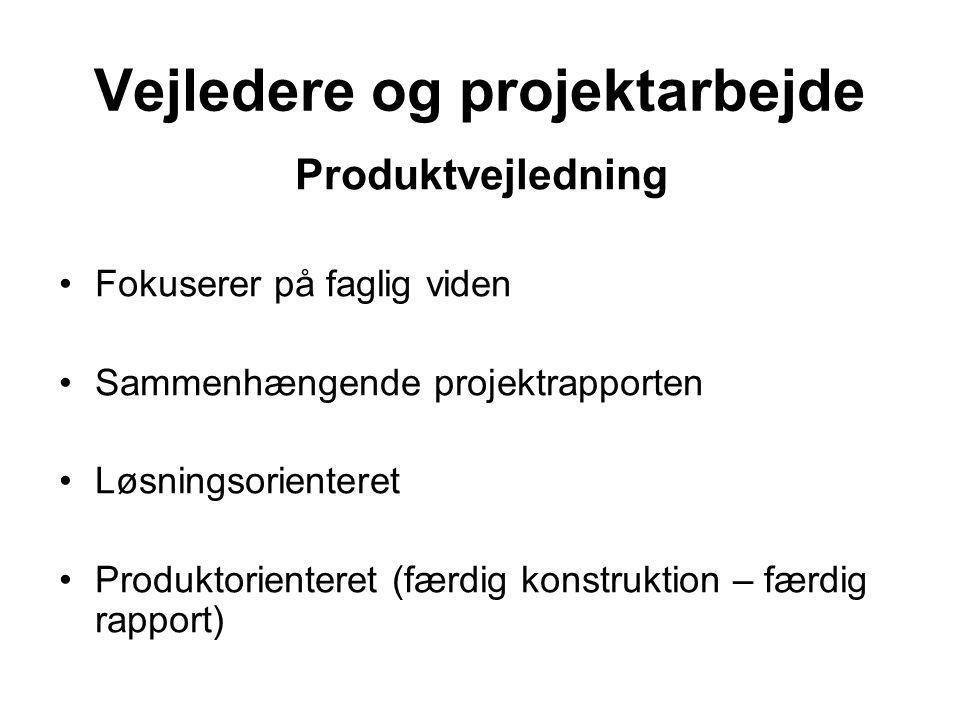 Vejledere og projektarbejde Produktvejledning Fokuserer på faglig viden Sammenhængende projektrapporten Løsningsorienteret Produktorienteret (færdig konstruktion – færdig rapport)