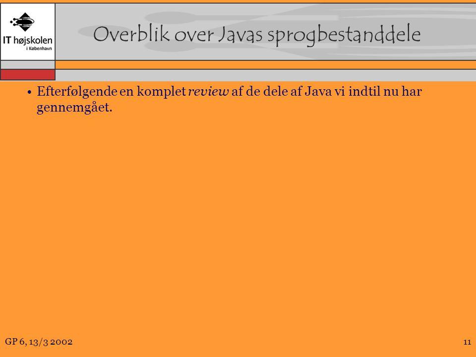 GP 6, 13/3 200211 Overblik over Javas sprogbestanddele Efterfølgende en komplet review af de dele af Java vi indtil nu har gennemgået.