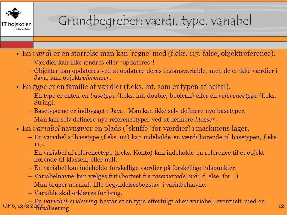 GP 6, 13/3 200212 Grundbegreber: værdi, type, variabel En værdi er en størrelse man kan 'regne' med (f.eks.