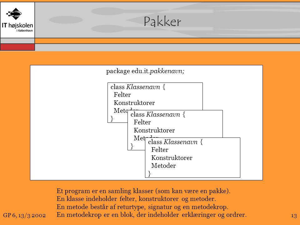 GP 6, 13/3 200213 Pakker package edu.it.pakkenavn; class Klassenavn { Felter Konstruktorer Metoder } class Klassenavn { Felter Konstruktorer Metoder } class Klassenavn { Felter Konstruktorer Metoder } Et program er en samling klasser (som kan være en pakke).