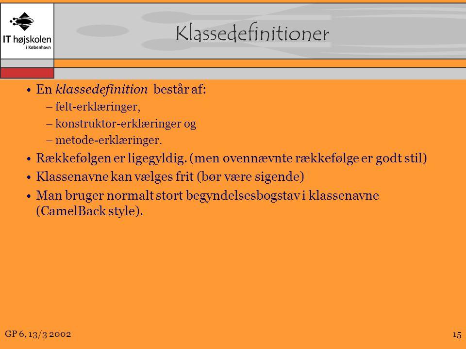 GP 6, 13/3 200215 Klassedefinitioner En klassedefinition består af: –felt-erklæringer, –konstruktor-erklæringer og –metode-erklæringer.