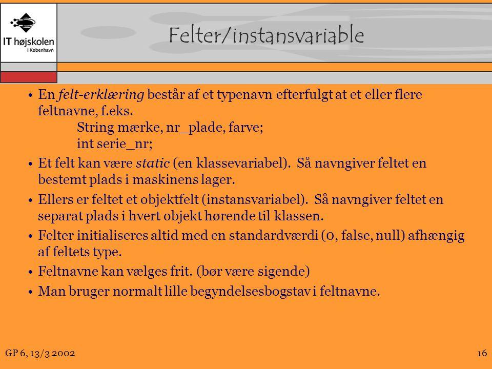 GP 6, 13/3 200216 Felter/instansvariable En felt-erklæring består af et typenavn efterfulgt at et eller flere feltnavne, f.eks.