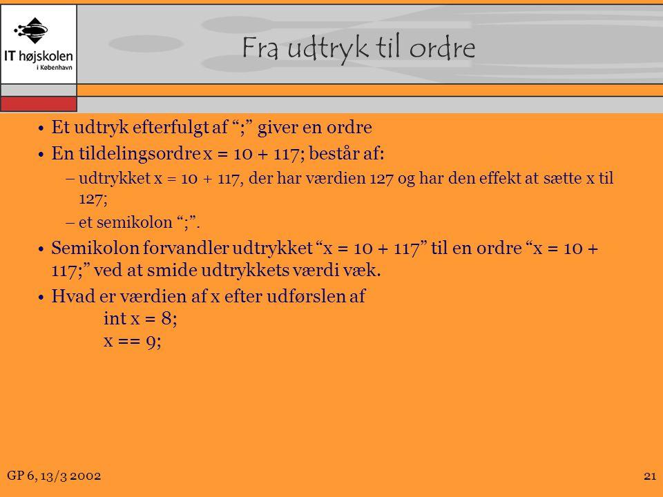 GP 6, 13/3 200221 Fra udtryk til ordre Et udtryk efterfulgt af ; giver en ordre En tildelingsordre x = 10 + 117; består af: –udtrykket x = 10 + 117, der har værdien 127 og har den effekt at sætte x til 127; –et semikolon ; .