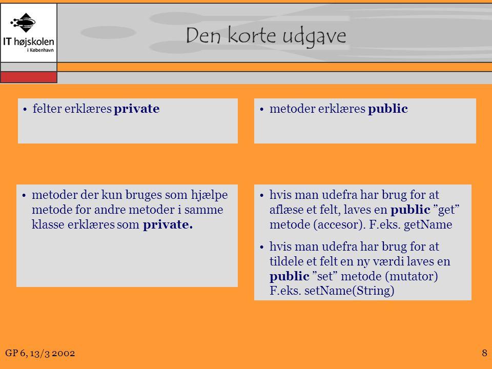 GP 6, 13/3 20028 Den korte udgave felter erklæres privatemetoder erklæres public metoder der kun bruges som hjælpe metode for andre metoder i samme klasse erklæres som private.