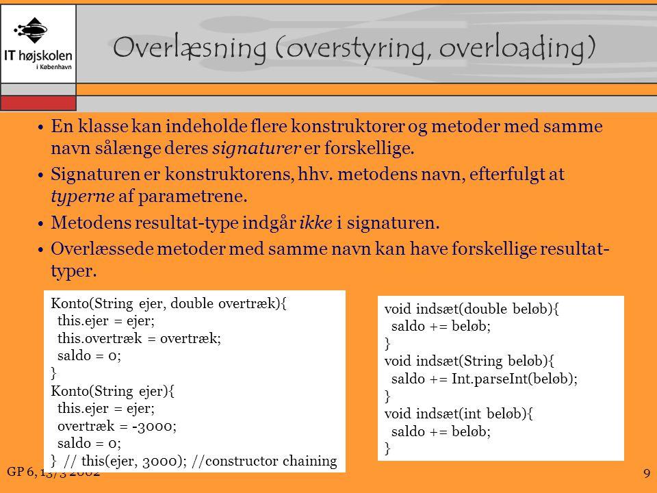 GP 6, 13/3 20029 Overlæsning (overstyring, overloading) En klasse kan indeholde flere konstruktorer og metoder med samme navn sålænge deres signaturer er forskellige.