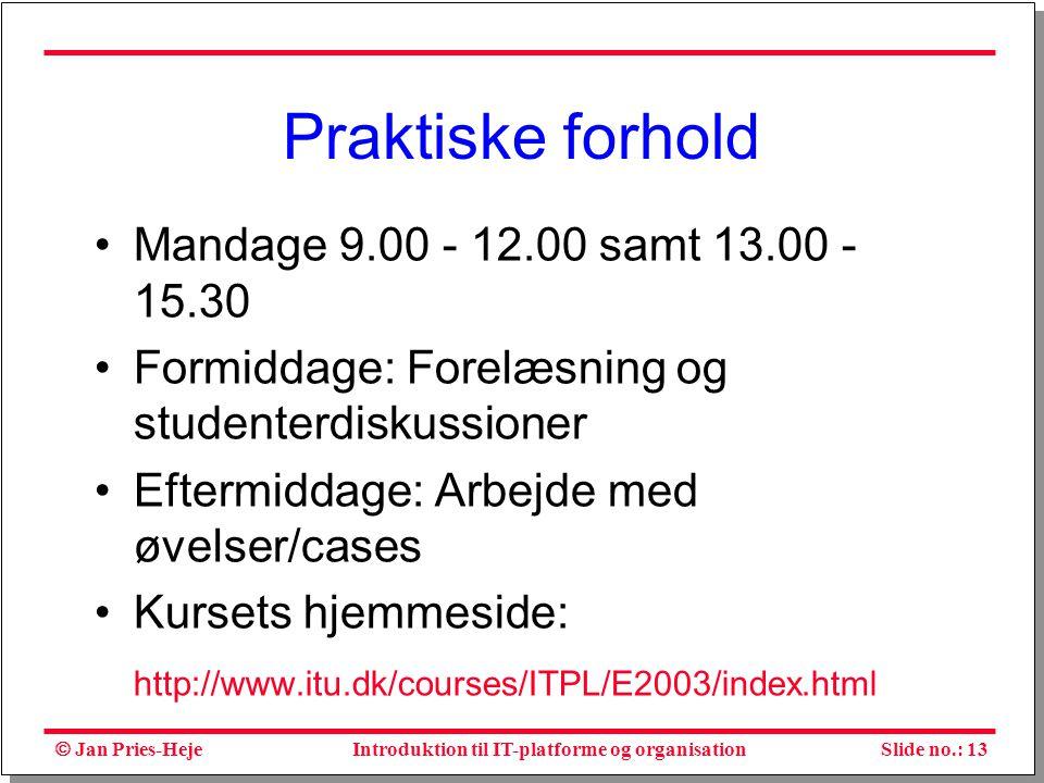  Jan Pries-Heje Slide no.: 13Introduktion til IT-platforme og organisation Praktiske forhold Mandage 9.00 - 12.00 samt 13.00 - 15.30 Formiddage: Forelæsning og studenterdiskussioner Eftermiddage: Arbejde med øvelser/cases Kursets hjemmeside: http://www.itu.dk/courses/ITPL/E2003/index.html