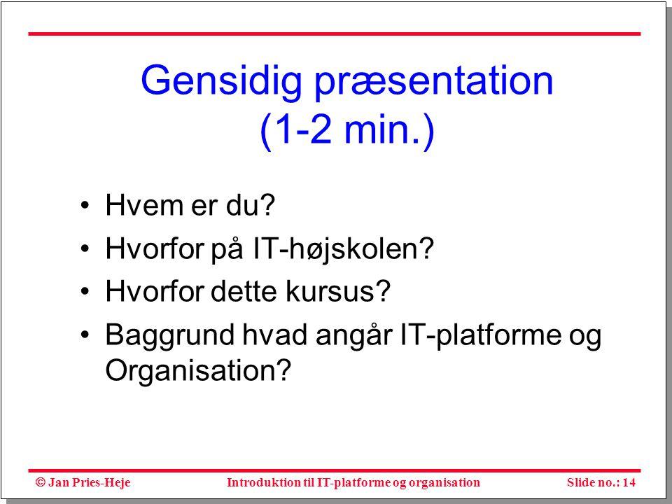  Jan Pries-Heje Slide no.: 14Introduktion til IT-platforme og organisation Gensidig præsentation (1-2 min.) Hvem er du.