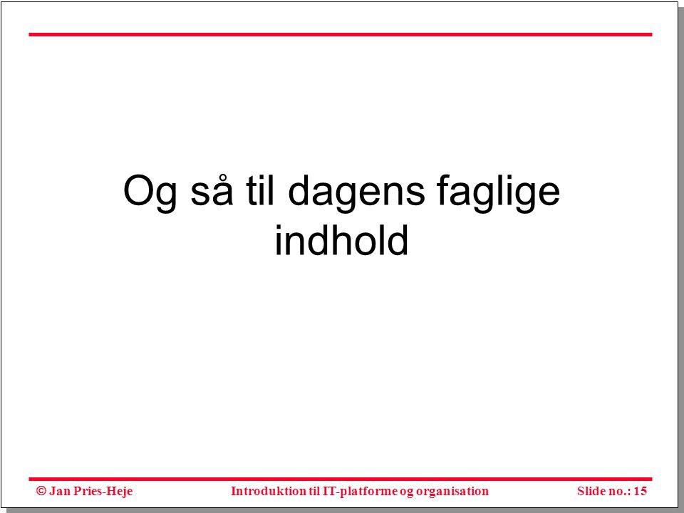  Jan Pries-Heje Slide no.: 15Introduktion til IT-platforme og organisation Og så til dagens faglige indhold
