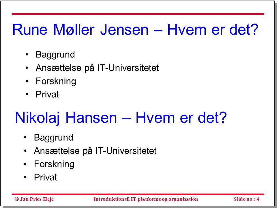  Jan Pries-Heje Slide no.: 4Introduktion til IT-platforme og organisation Rune Møller Jensen – Hvem er det.