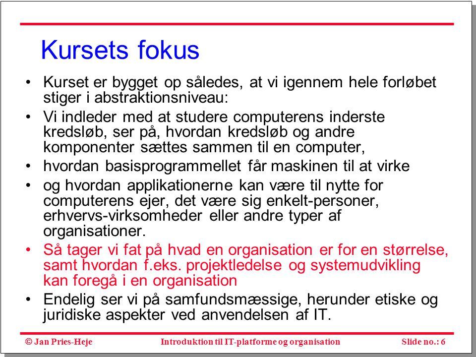  Jan Pries-Heje Slide no.: 6Introduktion til IT-platforme og organisation Kursets fokus Kurset er bygget op således, at vi igennem hele forløbet stiger i abstraktionsniveau: Vi indleder med at studere computerens inderste kredsløb, ser på, hvordan kredsløb og andre komponenter sættes sammen til en computer, hvordan basisprogrammellet får maskinen til at virke og hvordan applikationerne kan være til nytte for computerens ejer, det være sig enkelt-personer, erhvervs-virksomheder eller andre typer af organisationer.