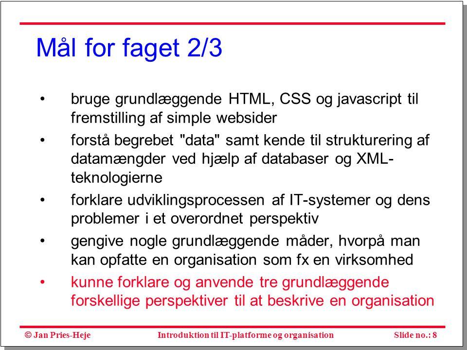  Jan Pries-Heje Slide no.: 8Introduktion til IT-platforme og organisation Mål for faget 2/3 bruge grundlæggende HTML, CSS og javascript til fremstilling af simple websider forstå begrebet data samt kende til strukturering af datamængder ved hjælp af databaser og XML- teknologierne forklare udviklingsprocessen af IT-systemer og dens problemer i et overordnet perspektiv gengive nogle grundlæggende måder, hvorpå man kan opfatte en organisation som fx en virksomhed kunne forklare og anvende tre grundlæggende forskellige perspektiver til at beskrive en organisation