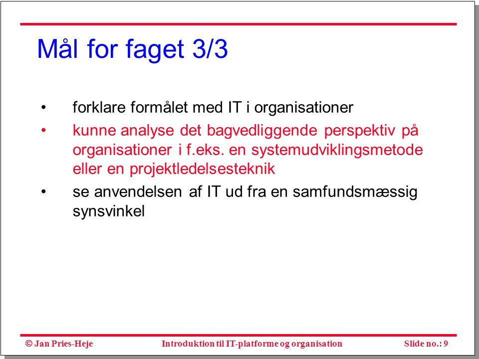  Jan Pries-Heje Slide no.: 9Introduktion til IT-platforme og organisation Mål for faget 3/3 forklare formålet med IT i organisationer kunne analyse det bagvedliggende perspektiv på organisationer i f.eks.