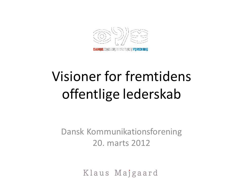 Visioner for fremtidens offentlige lederskab Dansk Kommunikationsforening 20. marts 2012