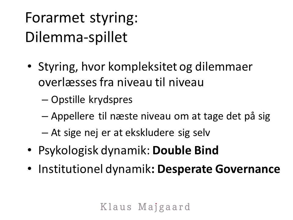 Forarmet styring: Dilemma-spillet Styring, hvor kompleksitet og dilemmaer overlæsses fra niveau til niveau – Opstille krydspres – Appellere til næste niveau om at tage det på sig – At sige nej er at ekskludere sig selv Psykologisk dynamik: Double Bind Institutionel dynamik: Desperate Governance