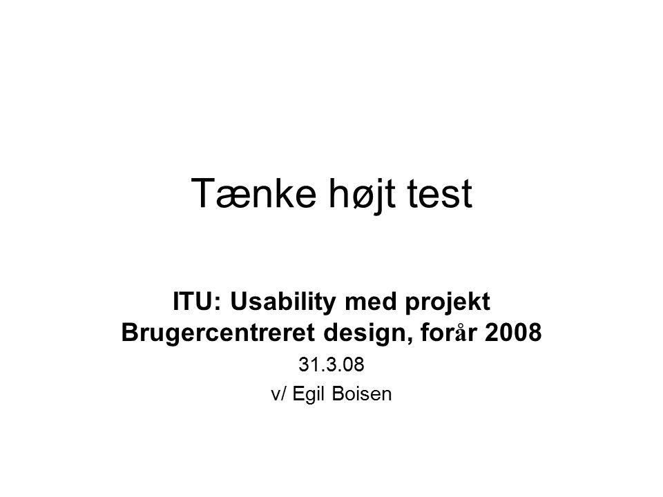 Tænke højt test ITU: Usability med projekt Brugercentreret design, for å r 2008 31.3.08 v/ Egil Boisen