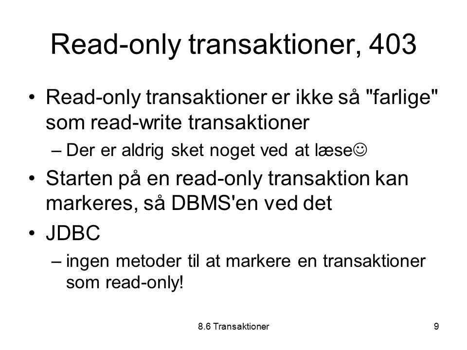 8.6 Transaktioner9 Read-only transaktioner, 403 Read-only transaktioner er ikke så farlige som read-write transaktioner –Der er aldrig sket noget ved at læse Starten på en read-only transaktion kan markeres, så DBMS en ved det JDBC –ingen metoder til at markere en transaktioner som read-only!